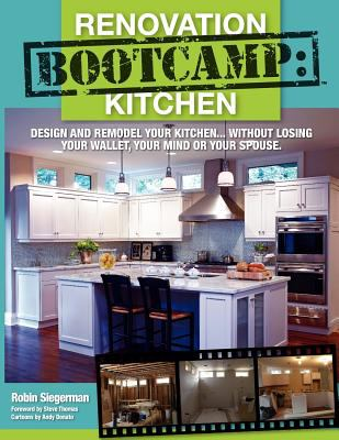 Renovation Boot Camp: Kitchen: Design and Remodel Your Kitchen...Without Losing Your Wallet, Your Mind or Your Spouse 9780881445022