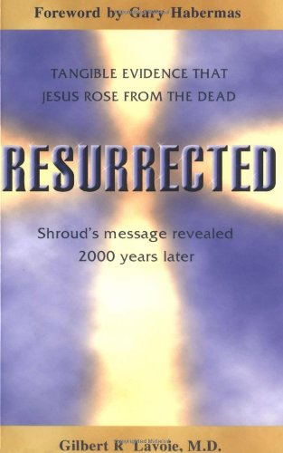 Resurrected: Tangible Evidence Jesus Rose from the Dead, Shroud's Message Revealed 2000 Years Later. 9780883474587