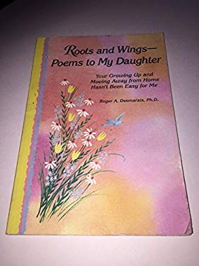 Roots and Wings: Poems to My Daughter: Your Growing Up and Moving Away from Home Hasn't Been Easy for Me