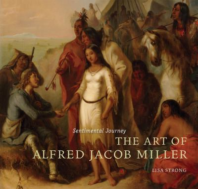 Sentimental Journey: The Art of Alfred Jacob Miller Lisa Maria Strong