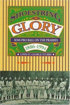 Shoestring Glory: Semi-Pro Ball on the Prairies 1886-1994 9780888011893