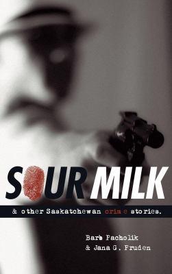 Sour Milk: & Other Saskatchewan Crime Stories