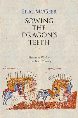 Sowing the Dragon's Teeth: Byzantine Warfare in the Tenth Century 9780884022244