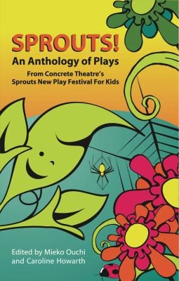 Sprouts!: An Anthology of Plays from Concrete Theatre's Sprouts New Play Festival for Kids 9780887548895