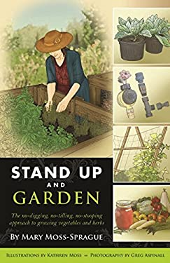 Stand Up and Garden: The No-Digging, No-Tilling, No-Stooping Approach to Growing Vegetables and Herbs 9780881509830