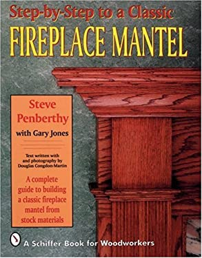 Step-By-Step to a Classic Fireplace Mantel: A Complete Guide to Building a Classic Fireplace Mantel from Stock Materials 9780887406539