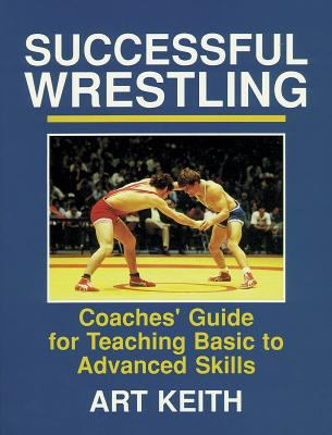 Successful Wrestling: Coaches' Gde for Teaching Basic to Adv Skls 9780880113298