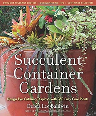 Succulent Container Gardens: Design Eye-Catching Displays with 350 Easy-Care Plants 9780881929591
