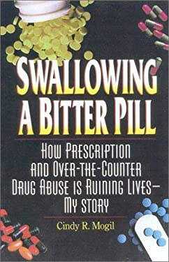 Swallowing a Bitter Pill: How Prescription and Over-The-Counter Drug Abuse Is Ruining Lives - My Story 9780882822112