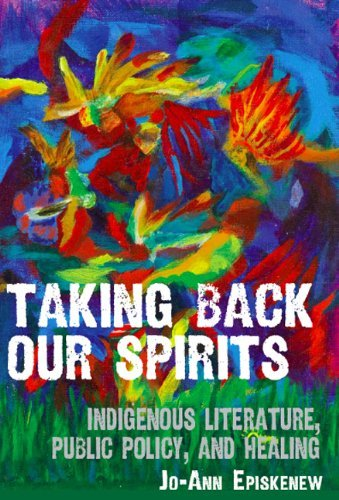 Taking Back Our Spirits: Indigenous Literature, Public Policy, and Healing 9780887557101