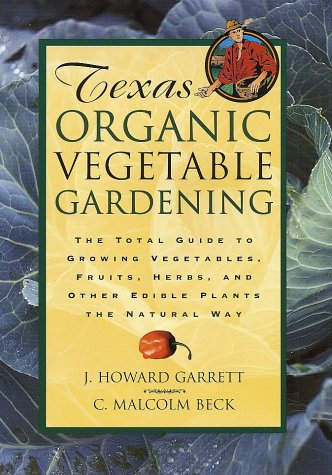 Texas Organic Vegetable Gardening: The Total Guide to Growing Vegetables, Fruits, Herbs, and Other Edible Plants the Natural Way 9780884158554