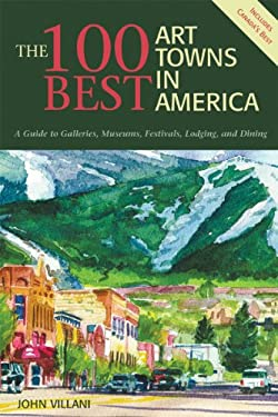The 100 Best Art Towns in America: A Guide to Galleries, Festivals, Lodging, and Dining 9780881506419