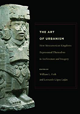 The Art of Urbanism: How Mesoamerican Kingdoms Represented Themselves in Architecture and Imagery 9780884023449