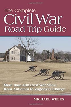 The Complete Civil War Road Trip Guide: Ten Weekend Tours and More Than 400 Sites, from Antietam to Zagonyi's Charge 9780881508604