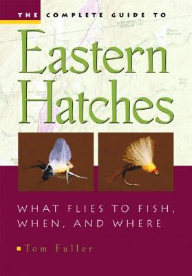 The Complete Guide to Eastern Hatches: What Flies to Fish, When, and Where 9780881506150