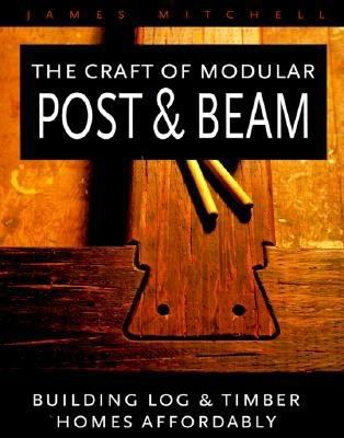 The Craft of Modular Post and Beam: Building Log and Timber Homes Affordably 9780881791310