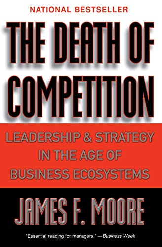 The Death of Competition: Leadership and Strategy in the Age of Business Ecosystems 9780887308505