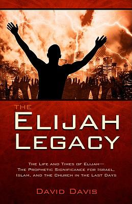 The Elijah Legacy: The Life and Times of Elijah--The Prophetic Significance for Israel, Islam, and the Church in the Last Days