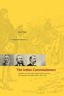 The Indian Commissioners: Agents of the State and Indian Policy in Canada's Prairie West, 1873-1932 9780888644893