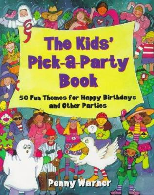 The Kids' Pick-A-Party Book: 50 Fun Themes for Happy Birthdays and Other Parties 9780881662931
