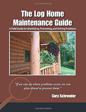 The Log Home Maintenance Guide: A Field Guide for Identifying, Preventing, and Solving Problems 9780881505856