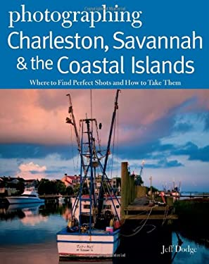 Photographing Charleston, Savannah & the Coastal Islands: Where to Find Perfect Shots and How to Take Them 9780881509212