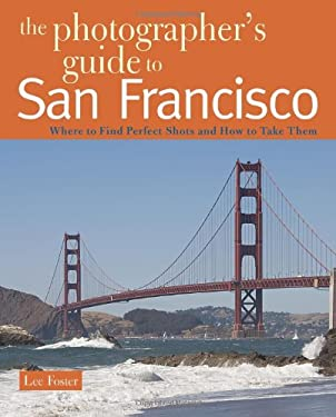 The Photographer's Guide to San Francisco: Where to Find Perfect Shots and How to Take Them 9780881508147