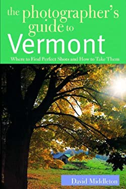 The Photographer's Guide to Vermont: Where to Find Perfect Shots and How to Take Them 9780881505337