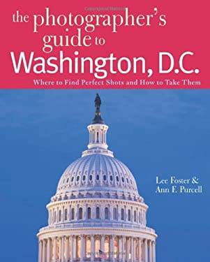 The Photographer's Guide to Washington, D.C.: Where to Find Perfect Shots and How to Take Them 9780881508185