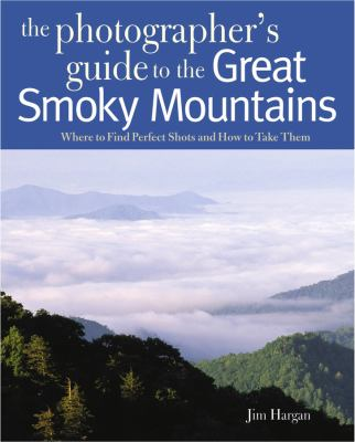 Photographing the Great Smoky Mountains: Where to Find Perfect Shots and How to Take Them 9780881508550
