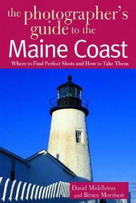 The Photographer's Guide to the Maine Coast: Where to Find Perfect Shots and How to Take Them 9780881505351