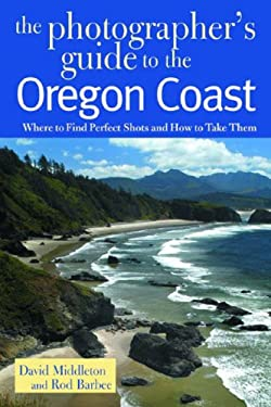 The Photographer's Guide to the Oregon Coast: Where to Find Perfect Shots and How to Take Them 9780881505344