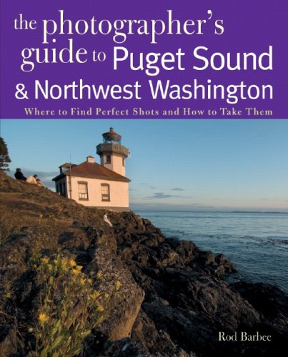 The Photographer's Guide to the Puget Sound & Northwest Washington: Where to Find the Perfect Shots and How to Take Them 9780881507560