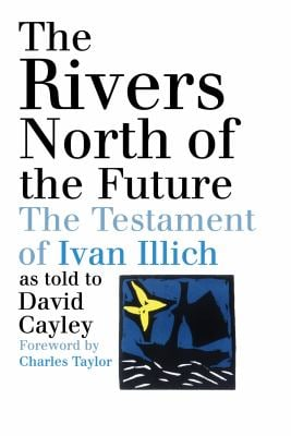 The Rivers North of the Future: The Testament of Ivan Illich 9780887847141
