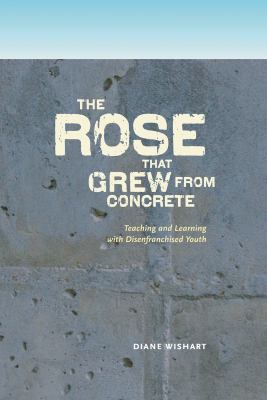 Rose That Grew from Concrete: Teaching and Learning with Disenfranchised Youth 9780888645166