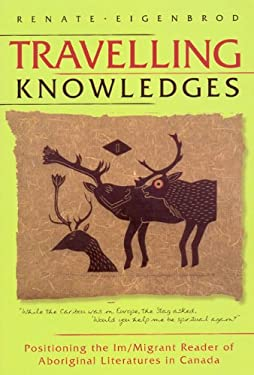 Travelling Knowledges: Positioning the Im/Migrant Reader of Aboriginal Literatures in Canada 9780887556814