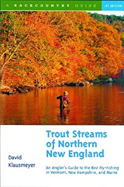 Trout Streams of Northern New England: A Guide to the Best Fly-Fishing in Vermont, New Hampshire, and Maine 9780881504620