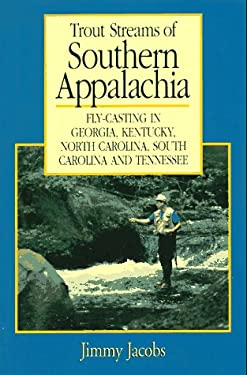 Trout Streams of Southern Appalachia: Fly-Casting in Georgia, Kentucky, North Carolina, South Carolina, and Tennessee 9780881503036