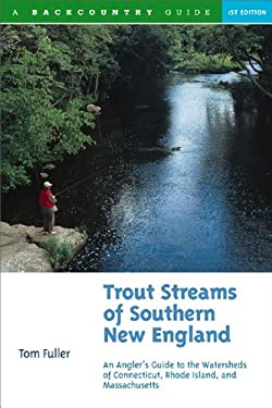 Trout Streams of Southern New England: An Angler's Guide to the Watersheds of Massachusetts, Connecticut, and Rhode Island 9780881504705