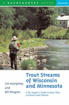 Trout Streams of Wisconsin & Minnesota: A Fly-Angler's Guide to More Than 150 Rivers and Streams 9780881504972