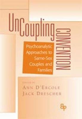 Uncoupling Convention: Psychoanalytic Approaches to Same-Sex Couples and Families 9780881632385