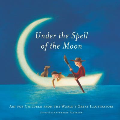 Under the Spell of the Moon: Art for Children from the World's Great Illustrators 9780888995599