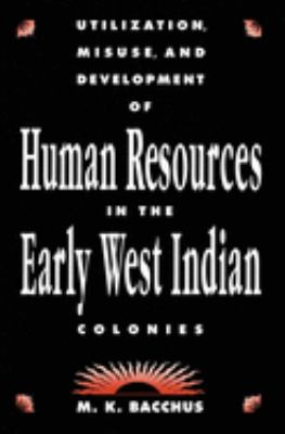 Utilization, Misuse, and Development of Human Resources in the Early West Indian Colonies 9780889209824