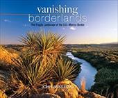 Vanishing Borderlands: The Fragile Landscape of the U.S.-Mexico Border -  Annerino, John