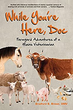 While You're Here, Doc: Farmyard Adventures of a Maine Veterinarian 9780884482796