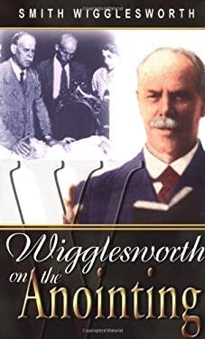 Wigglesworth on the Anointing - Wigglesworth, Smith