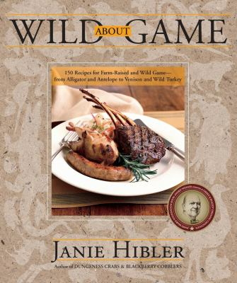 Wild about Game: 150 Recipes for Farm-Raised and Wild Game - From Alligator and Antelope to Venison and Wild Turkey 9780882407579