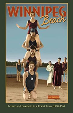 Winnipeg Beach: Leisure and Courtship in a Resort Town, 1900-1967 9780887557224