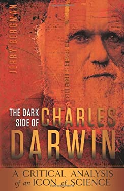 The Dark Side of Charles Darwin: A Critical Analysis of an Icon of Science 9780890516058