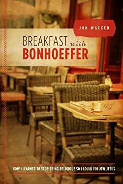 Breakfast with Bonhoeffer: How I Learned to Stop Being Religious So I Could Follow Jesus 9780891123408